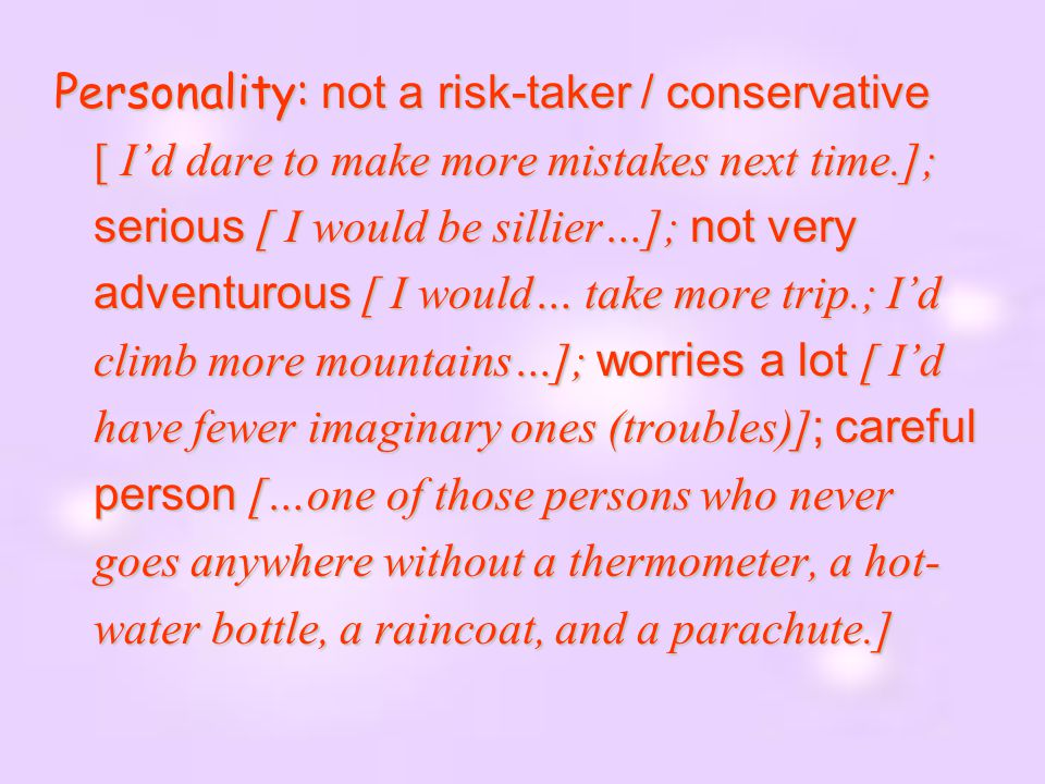 Personality: not a risk-taker / conservative [ I'd dare to make more mistakes next time.]; serious [ I would be sillier…]; not very adventurous [ I would… take more trip.; I'd climb more mountains…]; worries a lot [ I'd have fewer imaginary ones (troubles)]; careful person […one of those persons who never goes anywhere without a thermometer, a hot-water bottle, a raincoat, and a parachute.]